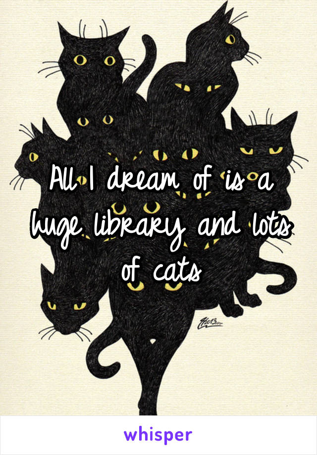 All I dream of is a huge library and lots of cats