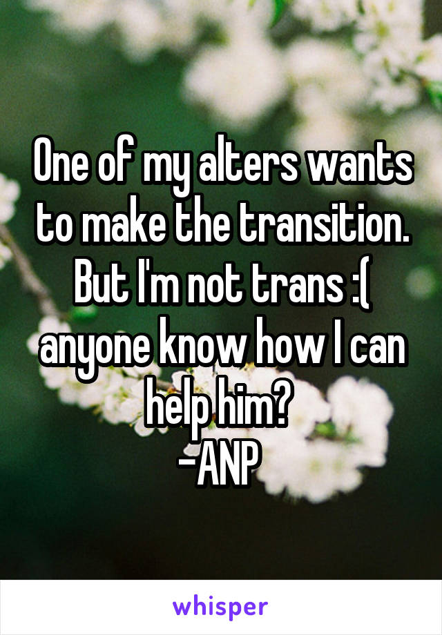 One of my alters wants to make the transition. But I'm not trans :( anyone know how I can help him?  -ANP