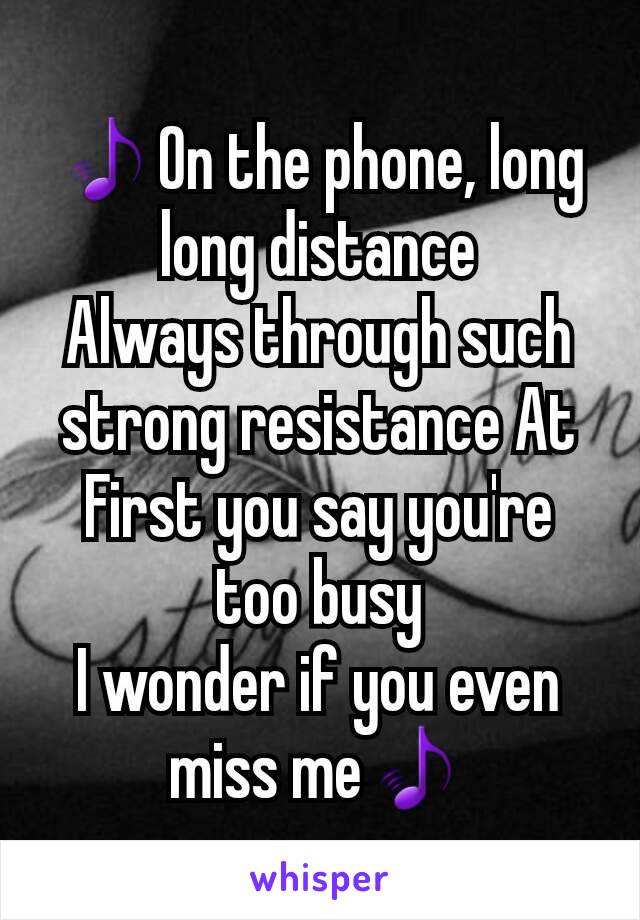 🎵On the phone, long long distance Always through such strong resistance At First you say you're too busy I wonder if you even miss me🎵
