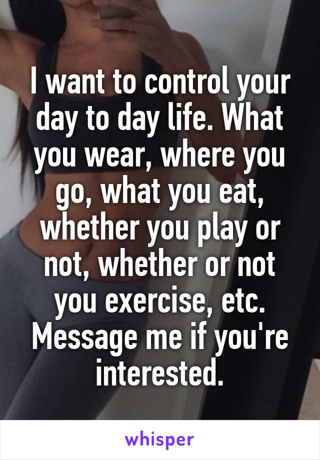 I want to control your day to day life. What you wear, where you go, what you eat, whether you play or not, whether or not you exercise, etc. Message me if you're interested.