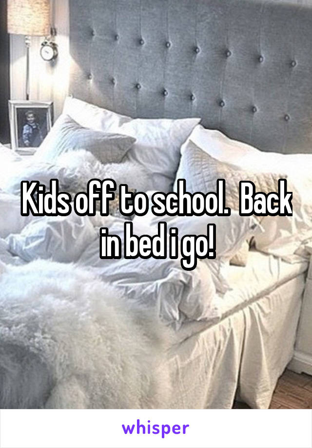 Kids off to school.  Back in bed i go!