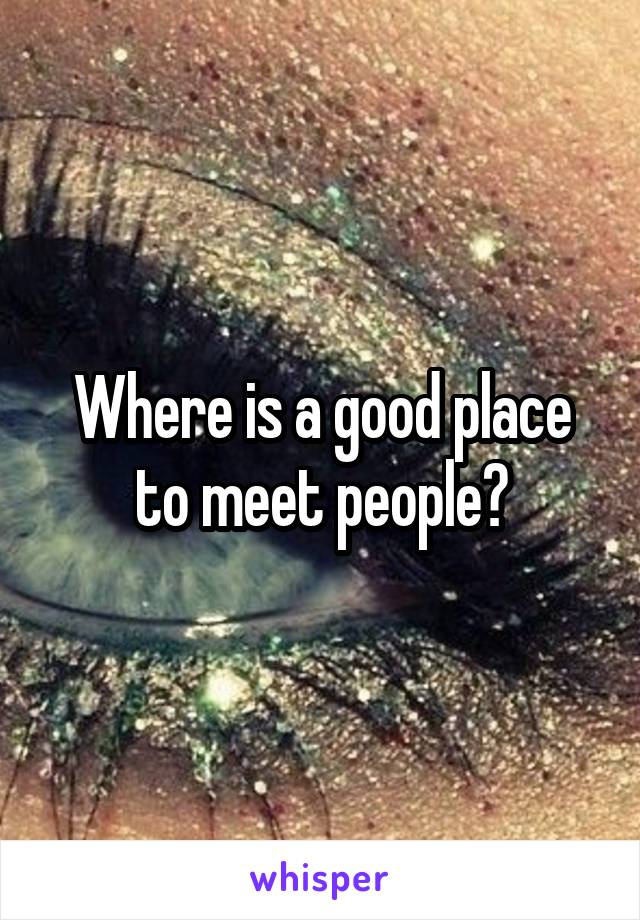 Where is a good place to meet people?