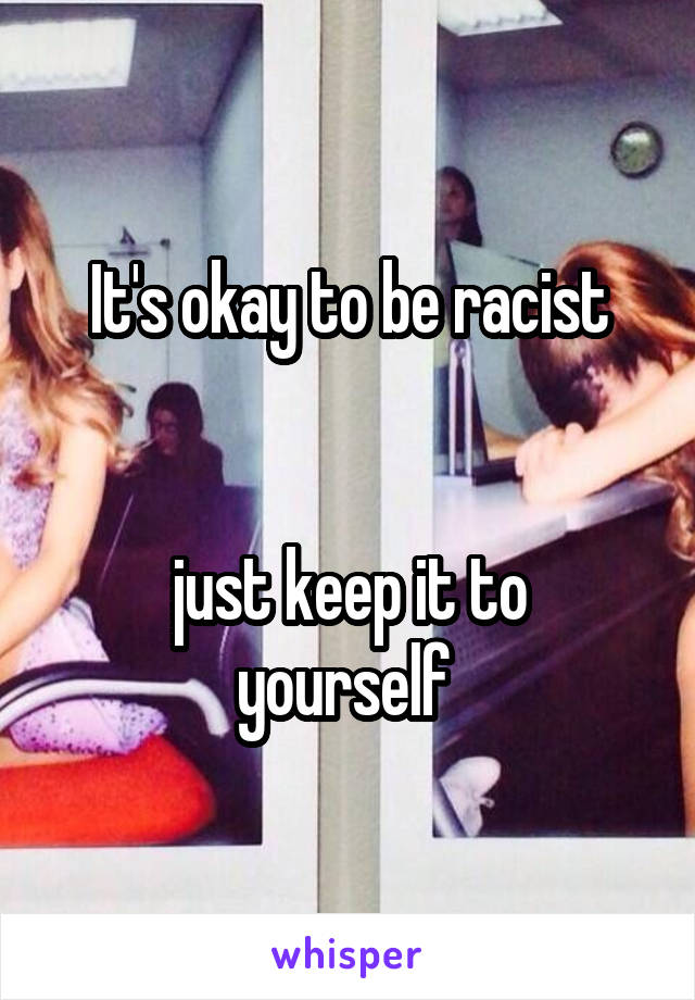 It's okay to be racist   just keep it to yourself