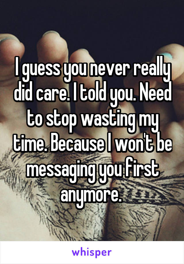 I guess you never really did care. I told you. Need to stop wasting my time. Because I won't be messaging you first anymore.