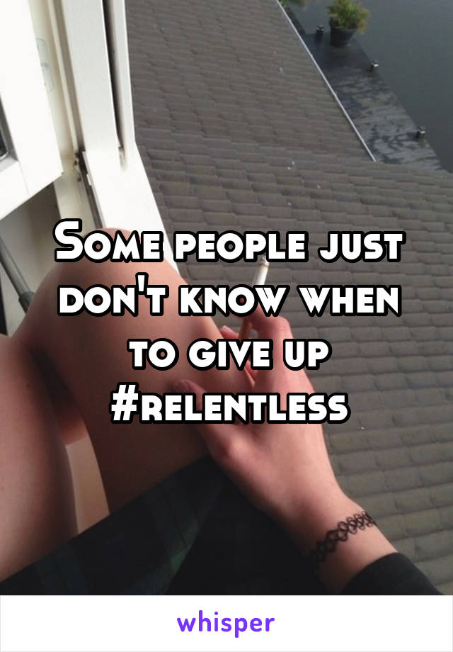 Some people just don't know when to give up #relentless