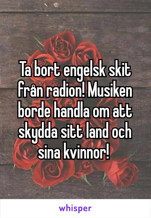 Ta bort engelsk skit från radion! Musiken borde handla om att skydda sitt land och sina kvinnor!