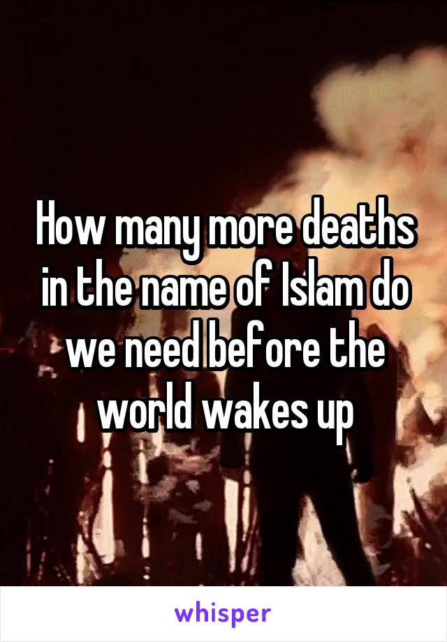 How many more deaths in the name of Islam do we need before the world wakes up