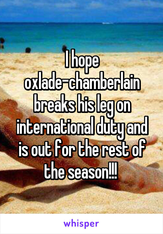 I hope oxlade-chamberlain breaks his leg on international duty and is out for the rest of the season!!!