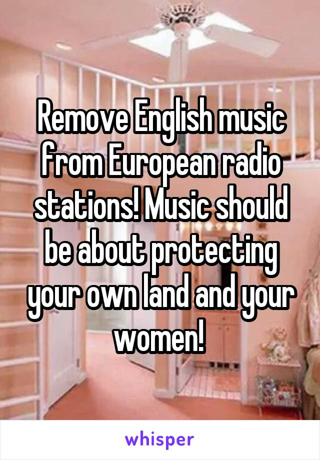 Remove English music from European radio stations! Music should be about protecting your own land and your women!
