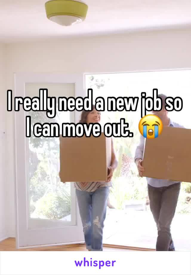 I really need a new job so I can move out. 😭
