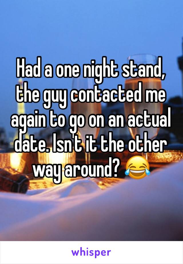 Had a one night stand, the guy contacted me again to go on an actual date. Isn't it the other way around? 😂