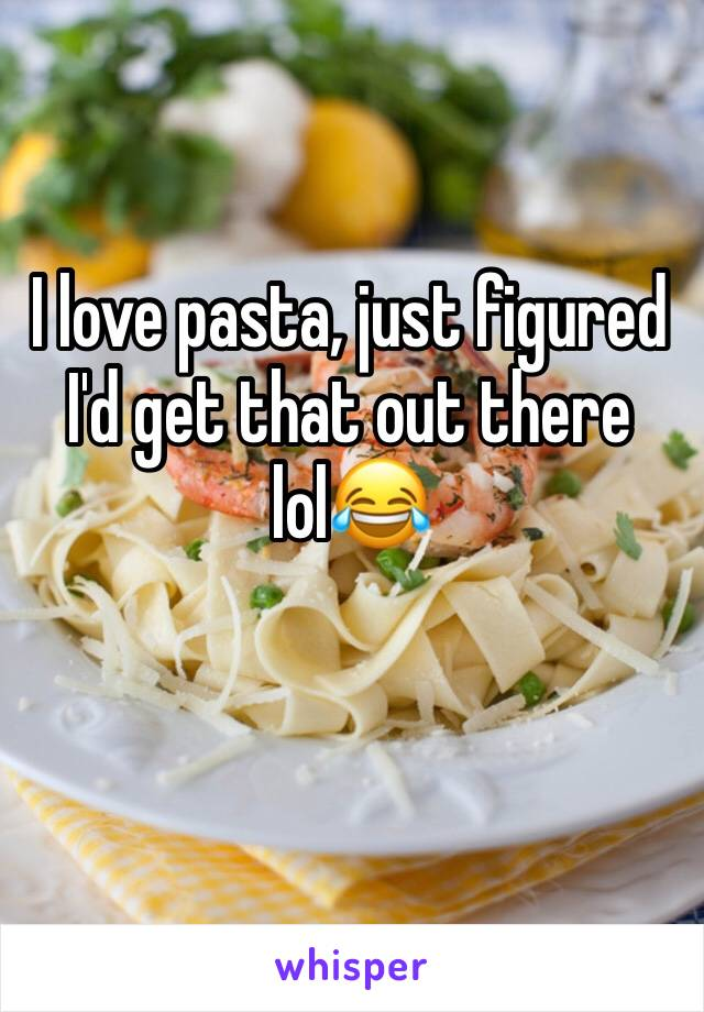 I love pasta, just figured I'd get that out there lol😂