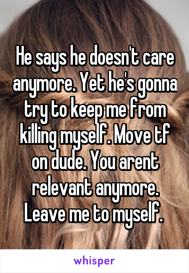 He says he doesn't care anymore. Yet he's gonna try to keep me from killing myself. Move tf on dude. You arent relevant anymore. Leave me to myself.