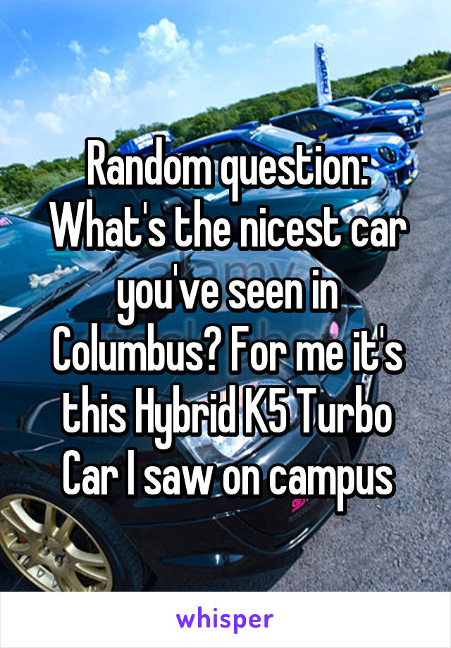 Random question: What's the nicest car you've seen in Columbus? For me it's this Hybrid K5 Turbo Car I saw on campus