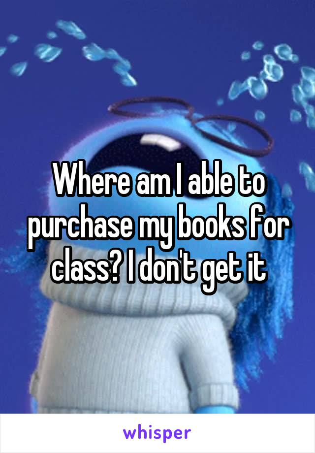 Where am I able to purchase my books for class? I don't get it