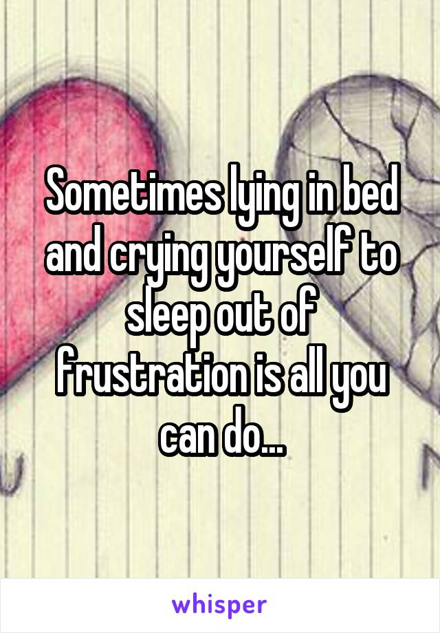 Sometimes lying in bed and crying yourself to sleep out of frustration is all you can do...