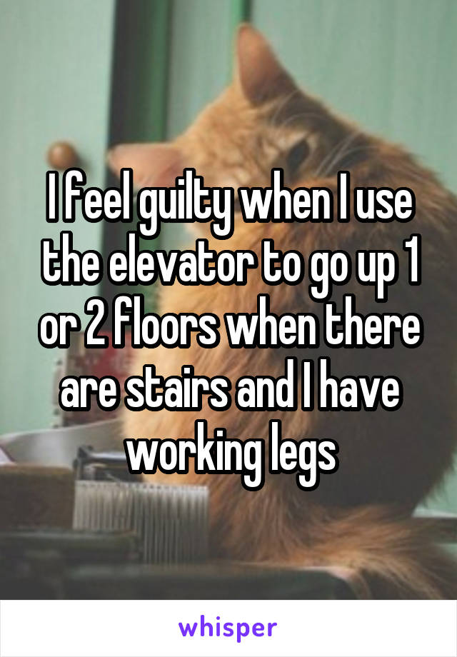 I feel guilty when I use the elevator to go up 1 or 2 floors when there are stairs and I have working legs