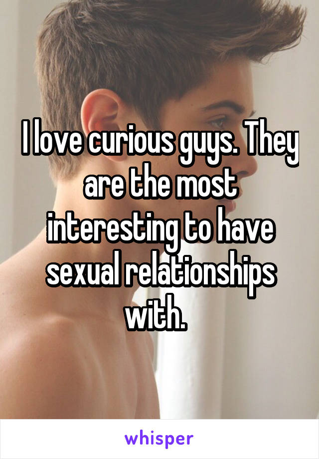I love curious guys. They are the most interesting to have sexual relationships with.