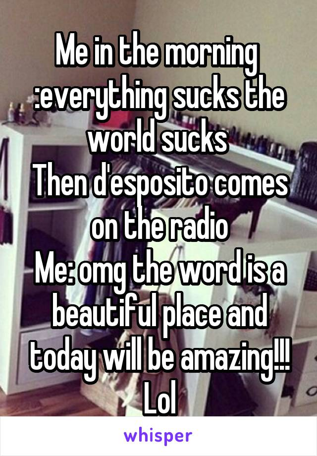 Me in the morning  :everything sucks the world sucks  Then d'esposito comes on the radio Me: omg the word is a beautiful place and today will be amazing!!! Lol