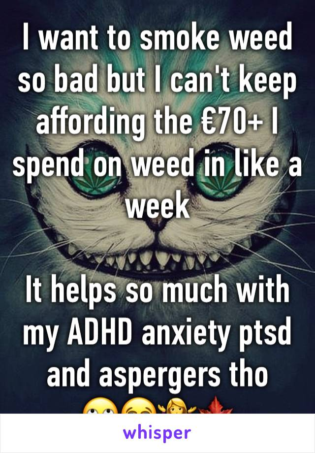 I want to smoke weed so bad but I can't keep affording the €70+ I spend on weed in like a week  It helps so much with my ADHD anxiety ptsd and aspergers tho 🙄😭🤷♀️🍁