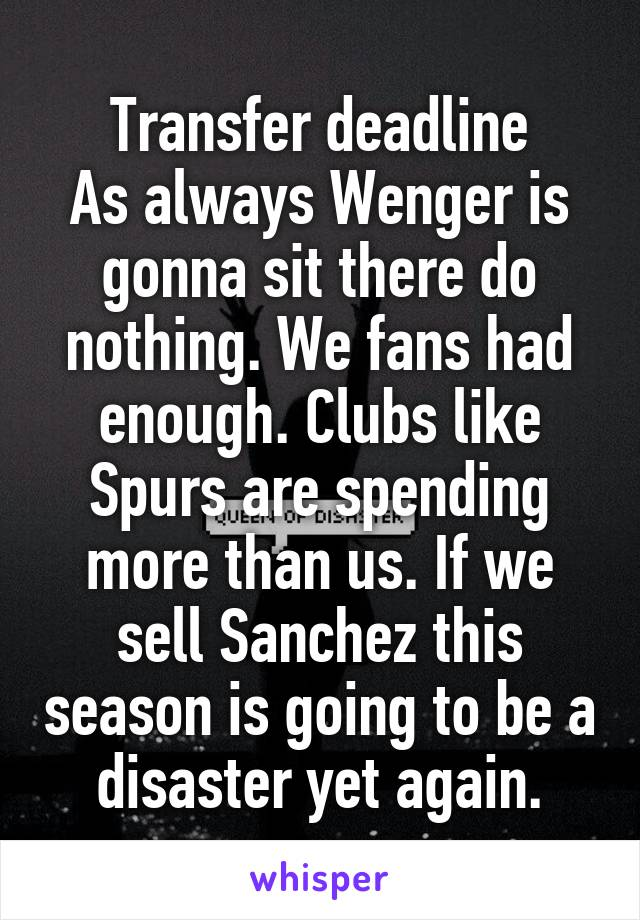 Transfer deadline As always Wenger is gonna sit there do nothing. We fans had enough. Clubs like Spurs are spending more than us. If we sell Sanchez this season is going to be a disaster yet again.