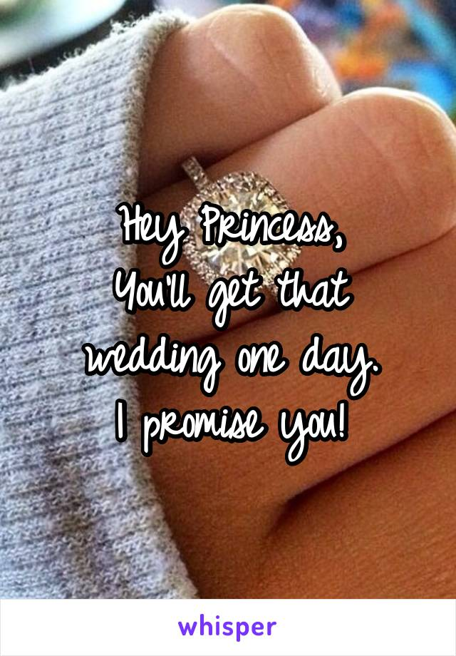 Hey Princess, You'll get that wedding one day. I promise you!