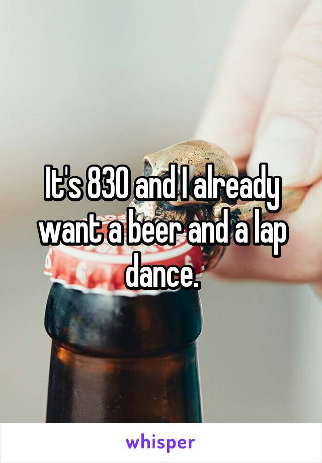 It's 830 and I already want a beer and a lap dance.