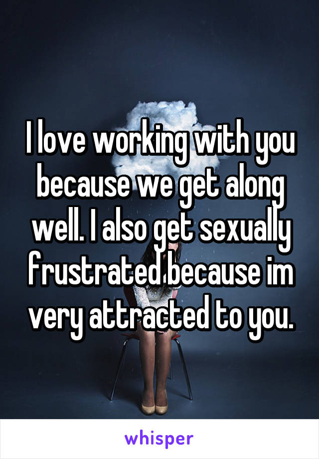 I love working with you because we get along well. I also get sexually frustrated because im very attracted to you.