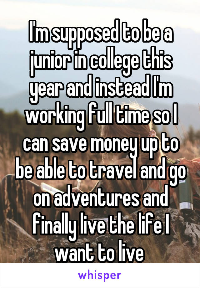 I'm supposed to be a junior in college this year and instead I'm working full time so I can save money up to be able to travel and go on adventures and finally live the life I want to live