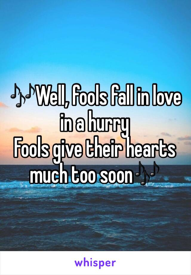 🎶Well, fools fall in love in a hurry Fools give their hearts much too soon🎶