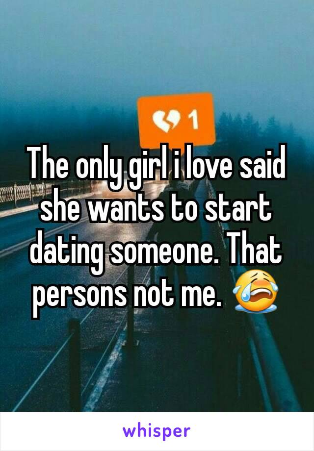 The only girl i love said she wants to start dating someone. That persons not me. 😭