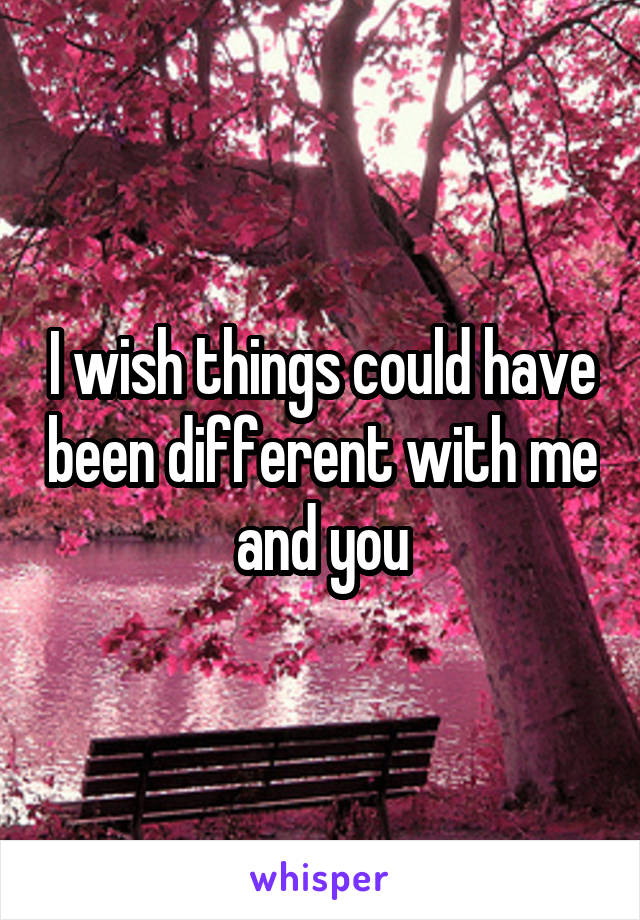 I wish things could have been different with me and you