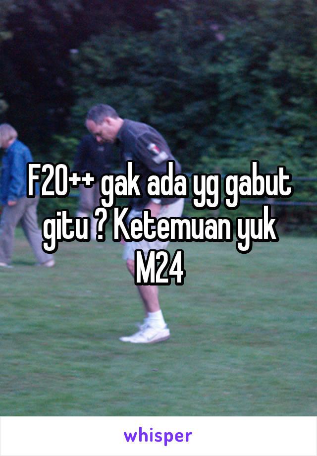 F20++ gak ada yg gabut gitu ? Ketemuan yuk M24
