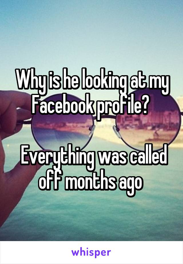 Why is he looking at my Facebook profile?    Everything was called off months ago