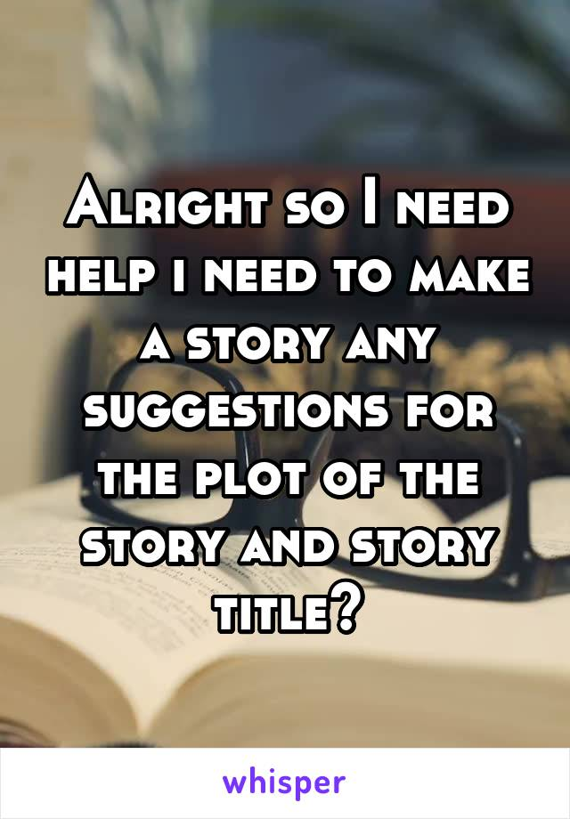 Alright so I need help i need to make a story any suggestions for the plot of the story and story title?