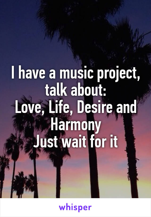 I have a music project, talk about: Love, Life, Desire and Harmony Just wait for it