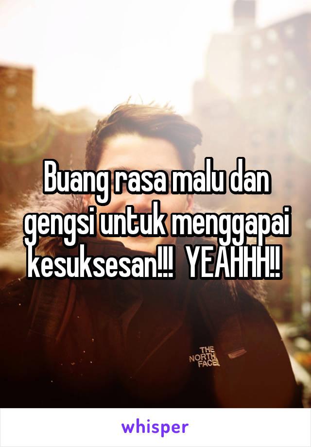 Buang rasa malu dan gengsi untuk menggapai kesuksesan!!!  YEAHHH!!