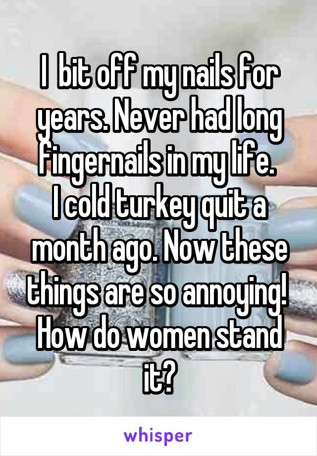 I  bit off my nails for years. Never had long fingernails in my life.  I cold turkey quit a month ago. Now these things are so annoying!  How do women stand it?