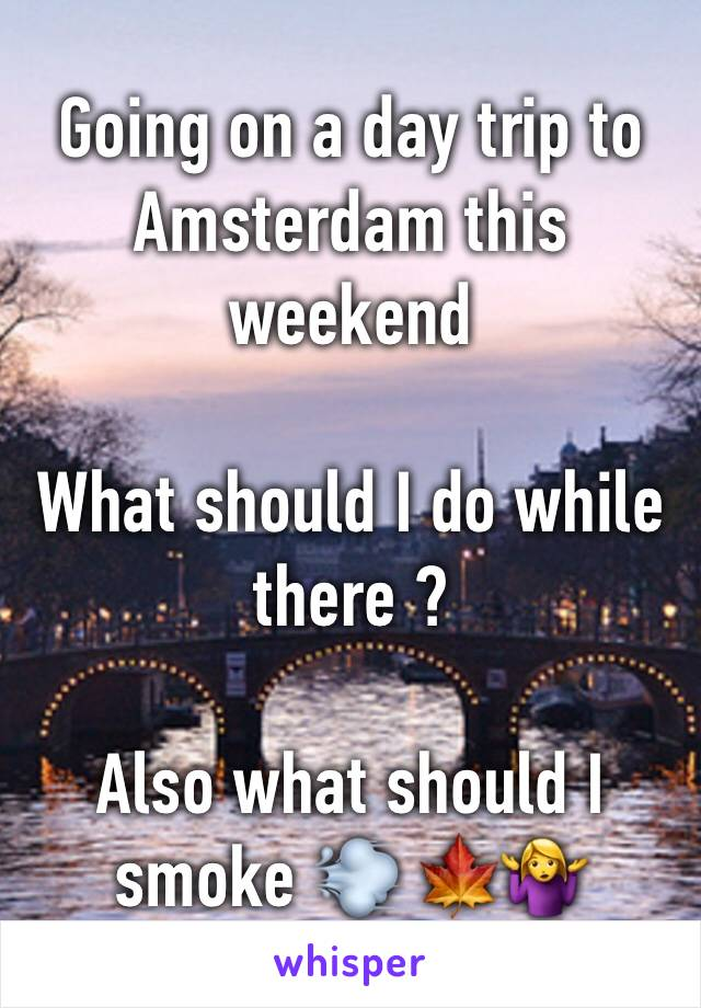 Going on a day trip to Amsterdam this weekend  What should I do while there ?   Also what should I smoke 💨 🍁🤷♀️