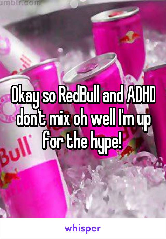Okay so RedBull and ADHD don't mix oh well I'm up for the hype!