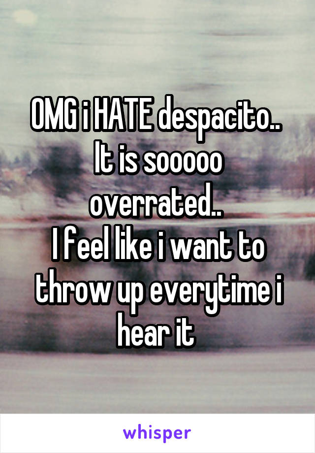 OMG i HATE despacito..  It is sooooo overrated..  I feel like i want to throw up everytime i hear it
