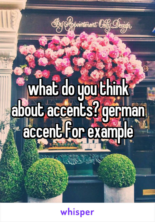 what do you think about accents? german accent for example