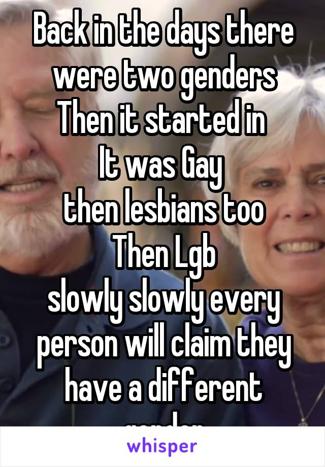 Back in the days there were two genders Then it started in  It was Gay  then lesbians too Then Lgb slowly slowly every person will claim they have a different gender