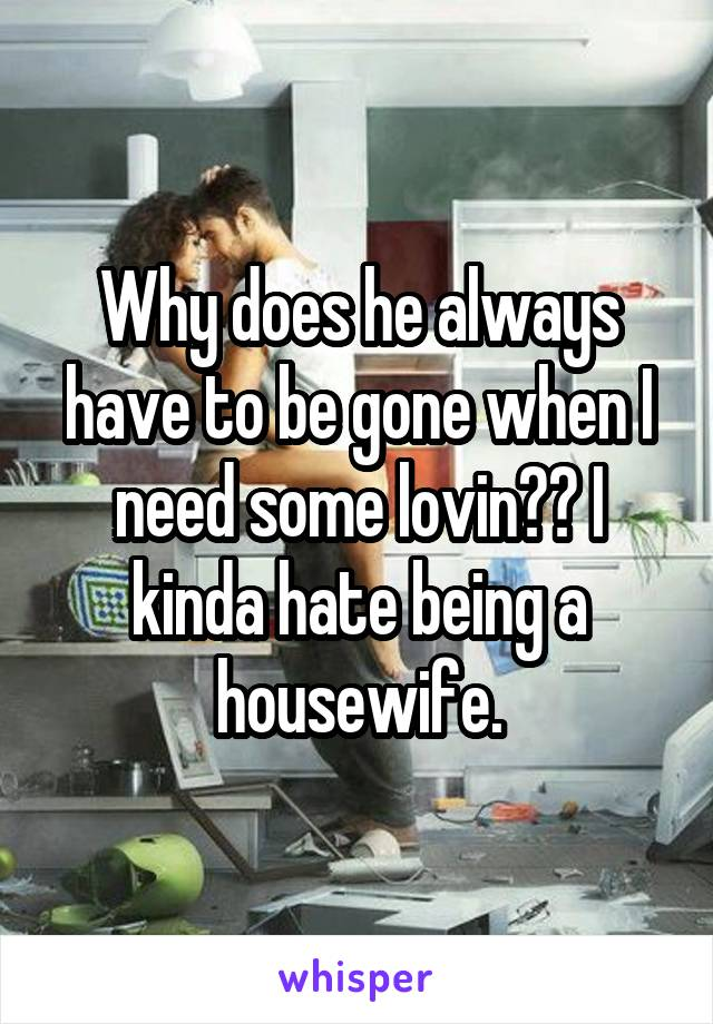 Why does he always have to be gone when I need some lovin?? I kinda hate being a housewife.