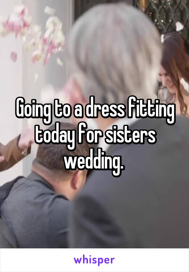 Going to a dress fitting today for sisters wedding.