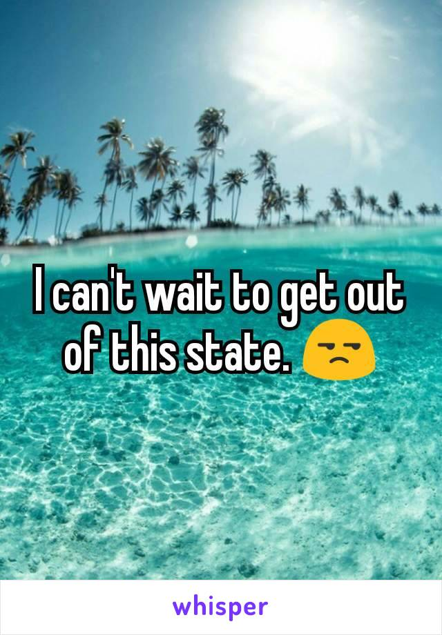 I can't wait to get out of this state. 😒