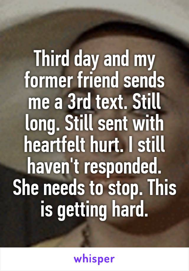 Third day and my former friend sends me a 3rd text. Still long. Still sent with heartfelt hurt. I still haven't responded. She needs to stop. This is getting hard.