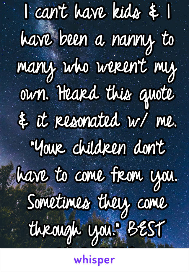 "I can't have kids & I have been a nanny to many who weren't my own. Heard this quote & it resonated w/ me. ""Your children don't have to come from you. Sometimes they come through you."" BEST LINE EVER."