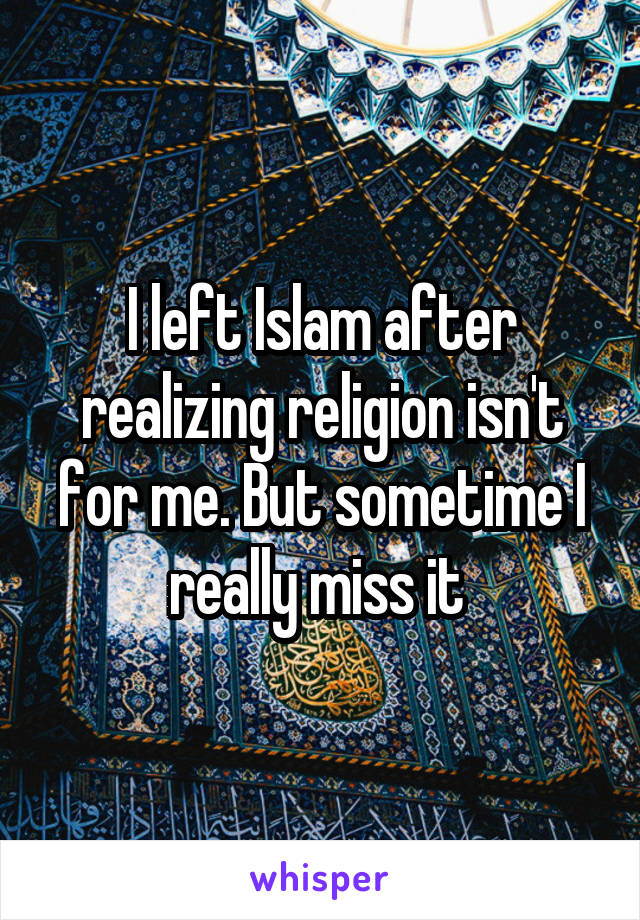 I left Islam after realizing religion isn't for me. But sometime I really miss it