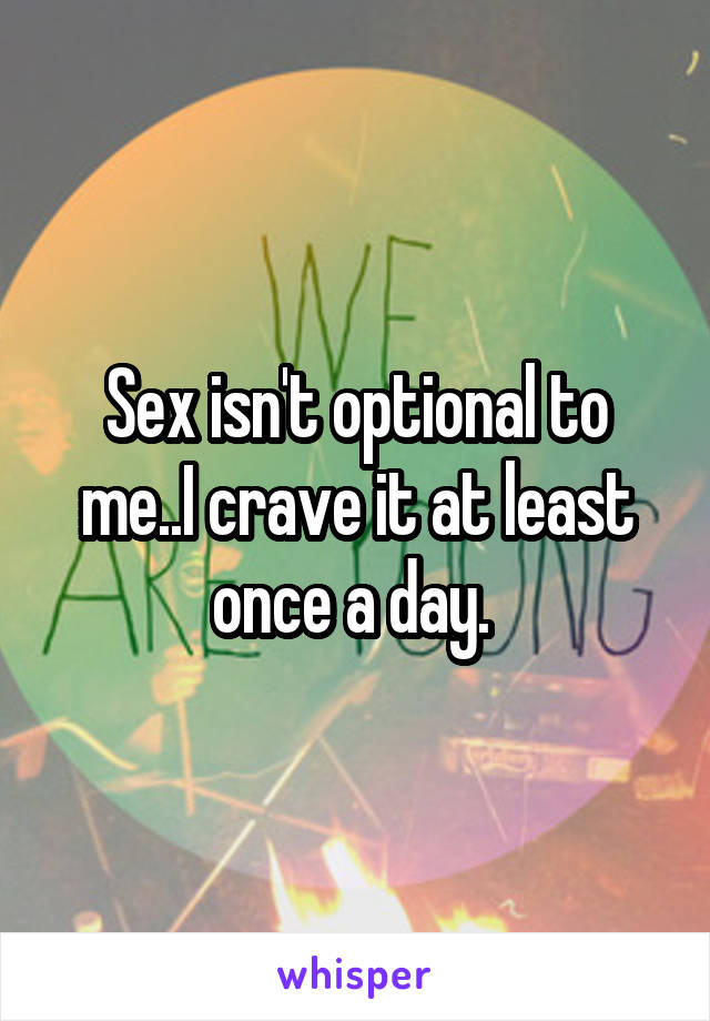Sex isn't optional to me..I crave it at least once a day.